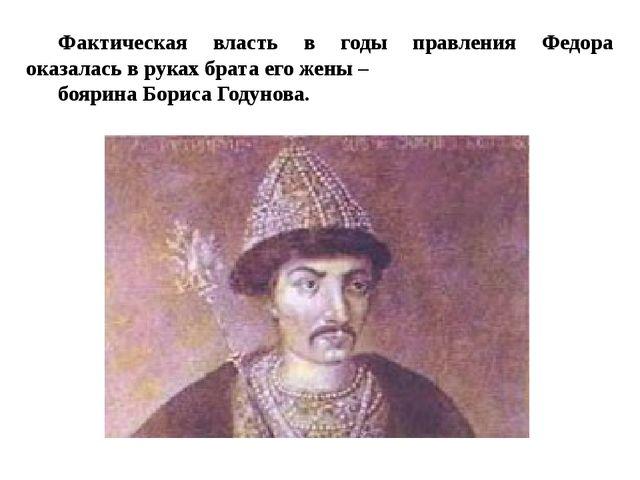 Фактическая власть в годы правления Федора оказалась в руках брата его жены –...