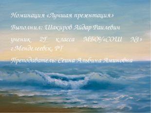 Номинация «Лучшая презентация» Выполнил: Шакиров Айдар Раилевич ученик 2Г кла