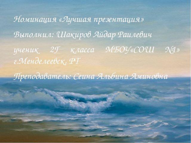 Номинация «Лучшая презентация» Выполнил: Шакиров Айдар Раилевич ученик 2Г кла...