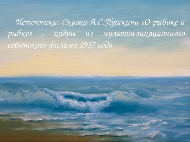 Источники: Сказка А.С.Пушкина «О рыбаке и рыбке» , кадры из мультипликационн...