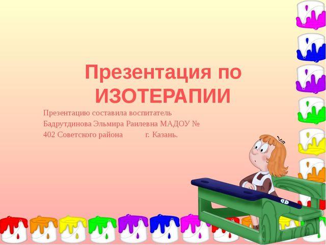 Презентация по ИЗОТЕРАПИИ Презентацию составила воспитатель Бадрутдинова Эль...