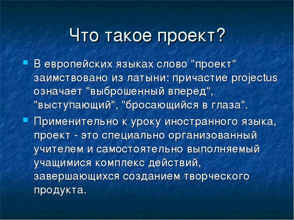 """Что такое проект? В европейских языках слово """"проект"""" заимствовано из латыни:..."""