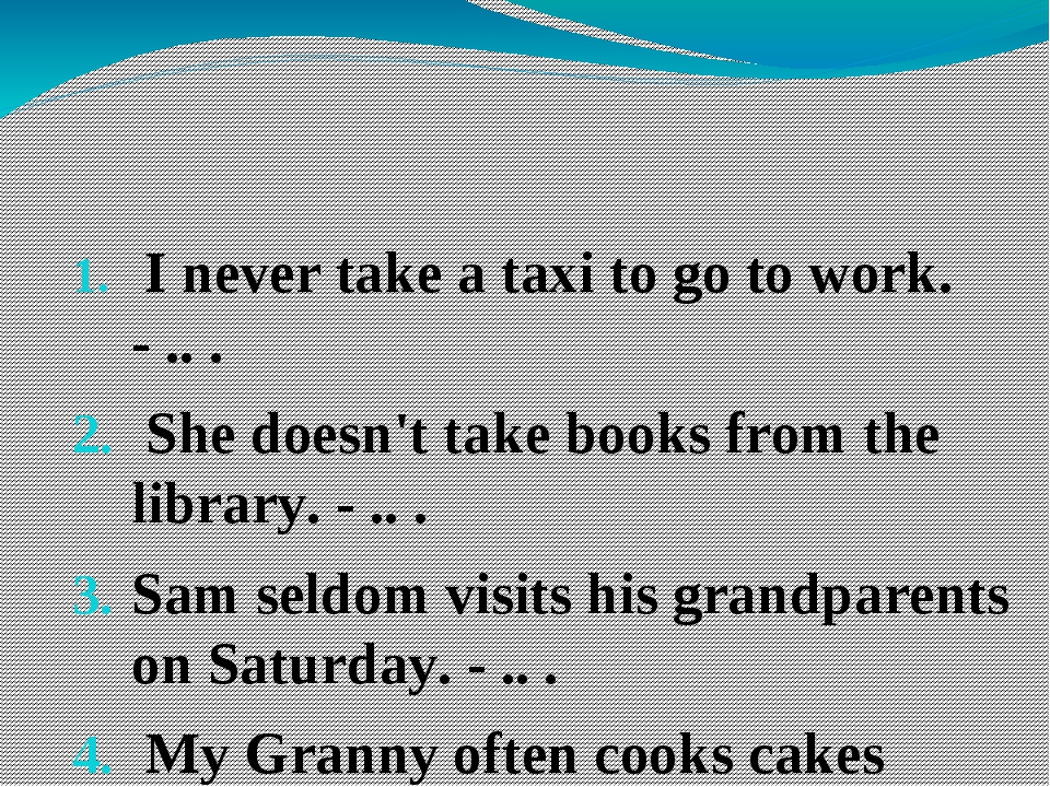 I never take a taxi to go to work. - .. .  She doesn't take books from the l...