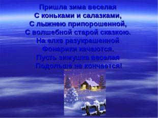 Пришла зима веселая С коньками и салазками, С лыжнею припорошенной, С волшебн