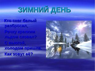 ЗИМНИЙ ДЕНЬ Кто снег белый разбросал, Речку крепким льдом сковал? С вьюгой, х