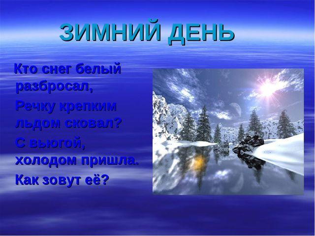 ЗИМНИЙ ДЕНЬ Кто снег белый разбросал, Речку крепким льдом сковал? С вьюгой, х...