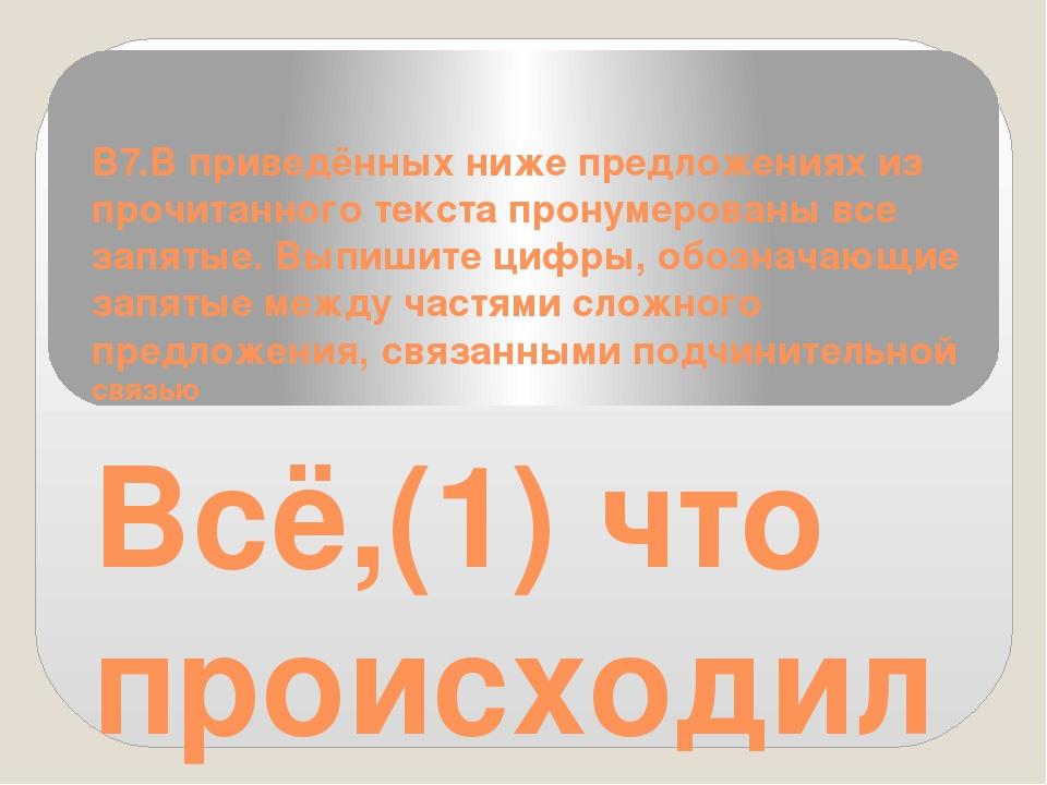 B7.В приведённых ниже предложениях из прочитанного текста пронумерованы все з...