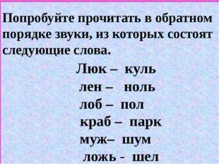 Попробуйте прочитать в обратном порядке звуки, из которых состоят следующие