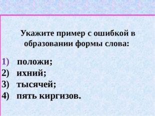 Укажите пример с ошибкой в образовании формы слова: положи; 2) ихний; 3) тыс