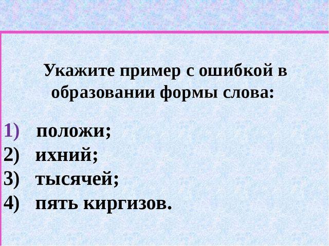 Укажите пример с ошибкой в образовании формы слова: положи; 2) ихний; 3) тыс...