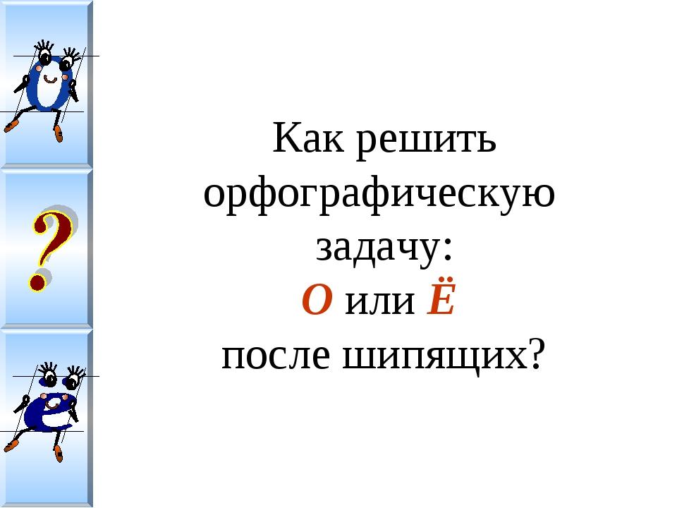 Как решить орфографическую задачу: О или Ё после шипящих?