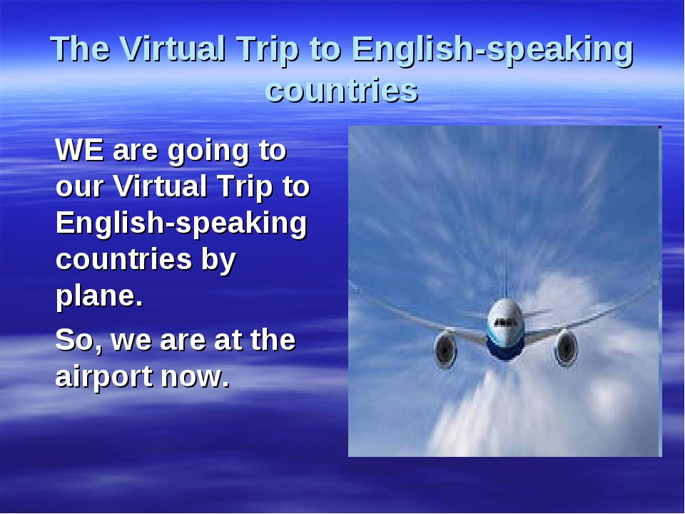 The Virtual Trip to English-speaking countries WE are going to our Virtual Tr...
