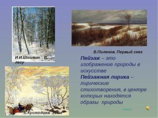 И.И.Шишкин. . В лесу Б.Кустодиев. Зима В.Поленов. Первый снег Пейзаж – это из