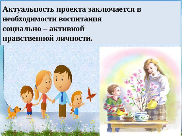 Актуальность проекта заключается в необходимости воспитания социально – актив...