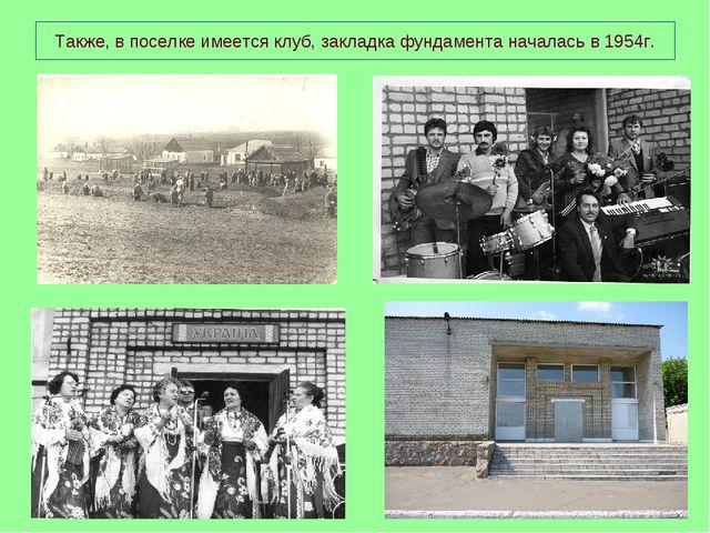 Также, в поселке имеется клуб, закладка фундамента началась в 1954г.