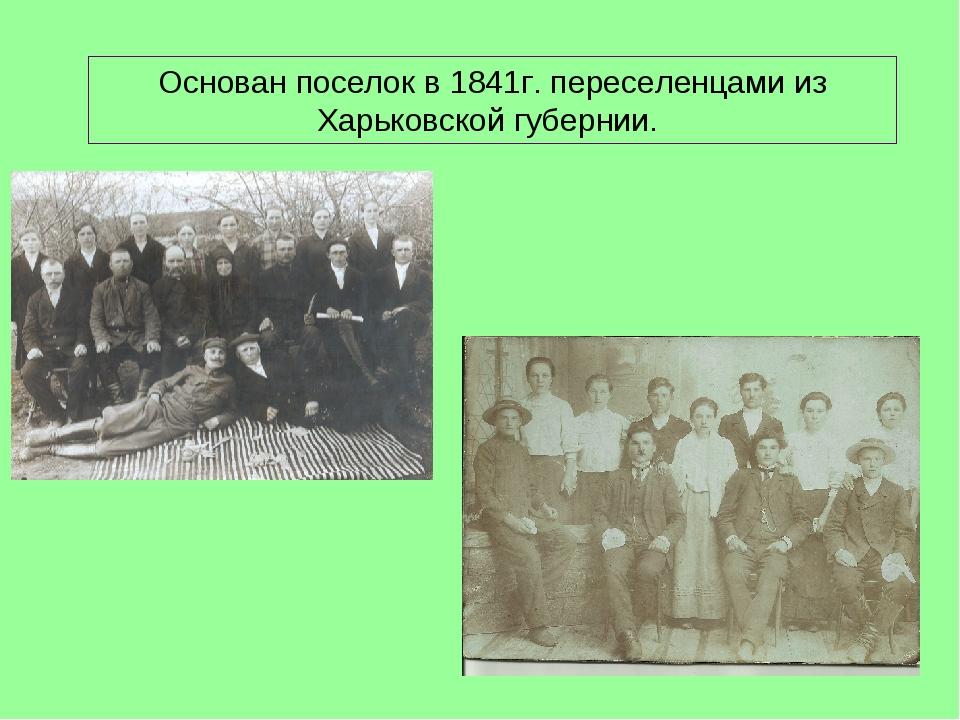 Основан поселок в 1841г. переселенцами из Харьковской губернии.