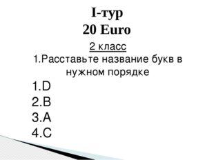 I-тур 20 Euro 2 класс 1.Расставьте название букв в нужном порядке 1.D 2.B 3.A