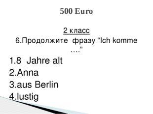 """2 класс 6.Продолжите фразу """"Ich komme …."""" 1.8 Jahre alt 2.Anna 3.aus Berlin 4"""