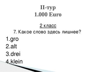 2 класс 7. Какое слово здесь лишнее? 1.groβ 2.alt 3.drei 4.klein II-тур 1.00