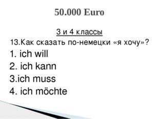 3 и 4 классы 13.Как сказать по-немецки «я хочу»? 1. ich will 2. ich kann 3.ic
