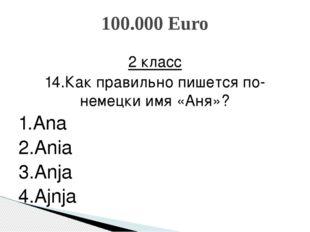 2 класс 14.Как правильно пишется по-немецки имя «Аня»? 1.Ana 2.Ania 3.Anja 4.