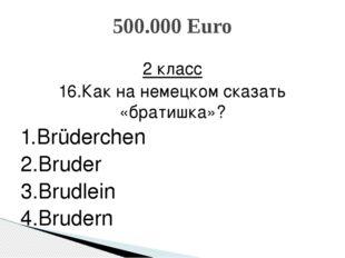 2 класс 16.Как на немецком сказать «братишка»? 1.Brüderchen 2.Bruder 3.Brudle