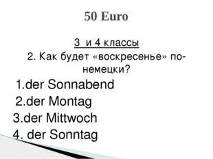 3 и 4 классы 2. Как будет «воскресенье» по-немецки? 1.der Sonnabend 2.der Mon