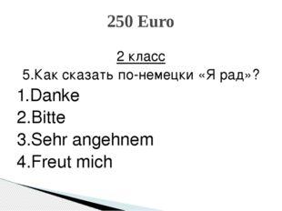 2 класс 5.Как сказать по-немецки «Я рад»? 1.Danke 2.Bitte 3.Sehr angehnem 4.F
