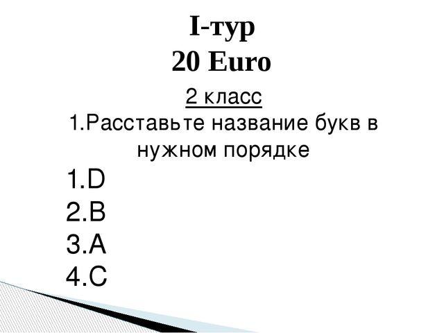I-тур 20 Euro 2 класс 1.Расставьте название букв в нужном порядке 1.D 2.B 3.A...