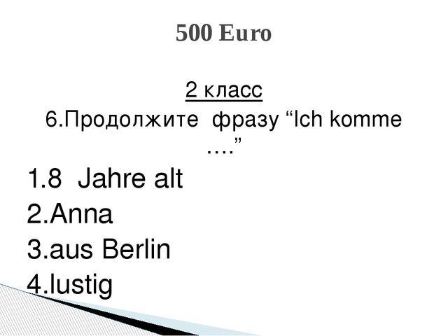 """2 класс 6.Продолжите фразу """"Ich komme …."""" 1.8 Jahre alt 2.Anna 3.aus Berlin 4..."""