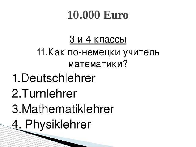 3 и 4 классы 11.Как по-немецки учитель математики? 1.Deutschlehrer 2.Turnlehr...