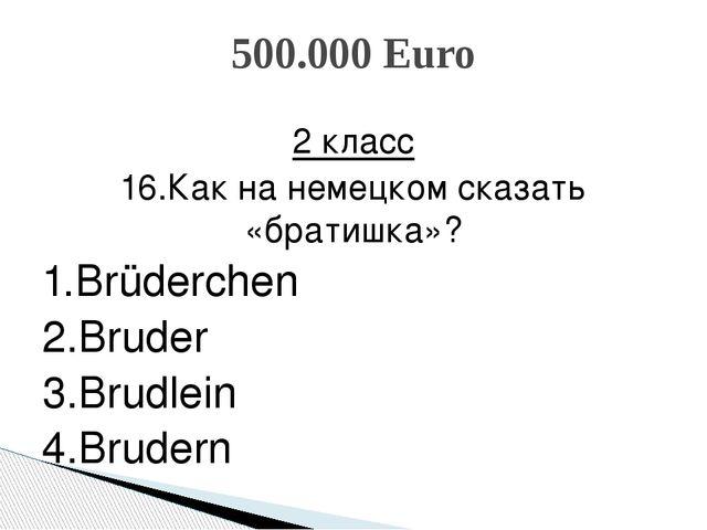 2 класс 16.Как на немецком сказать «братишка»? 1.Brüderchen 2.Bruder 3.Brudle...