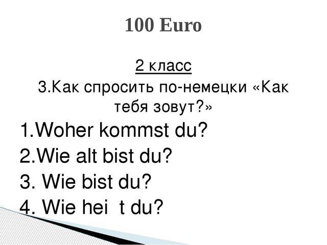 2 класс 3.Как спросить по-немецки «Как тебя зовут?» 1.Woher kommst du? 2.Wie...