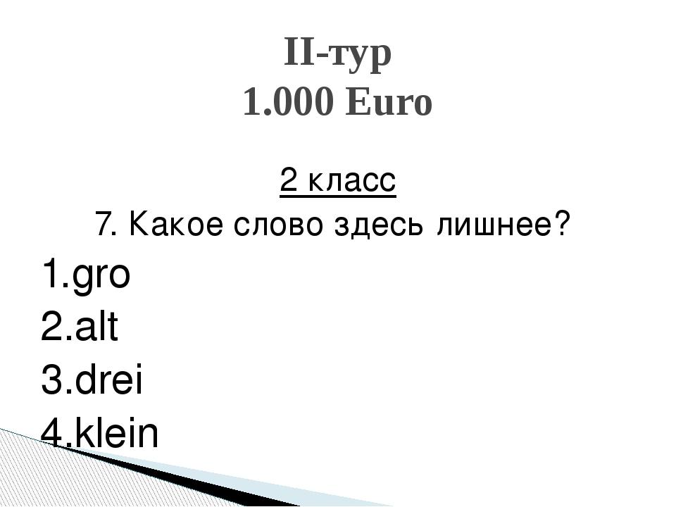 2 класс 7. Какое слово здесь лишнее? 1.groβ 2.alt 3.drei 4.klein II-тур 1.00...