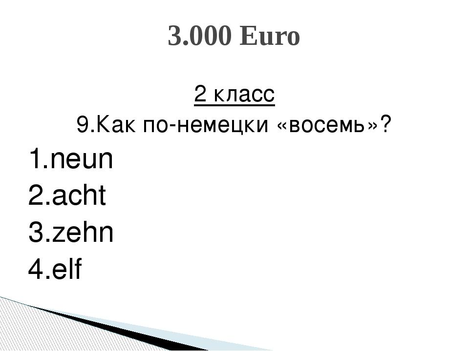 2 класс 9.Как по-немецки «восемь»? 1.neun 2.acht 3.zehn 4.elf 3.000 Euro