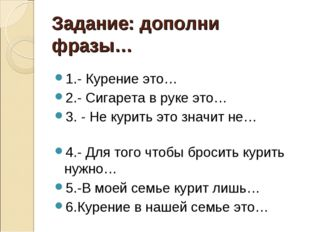 Задание: дополни фразы… 1.- Курение это… 2.- Сигарета в руке это… 3. - Не кур