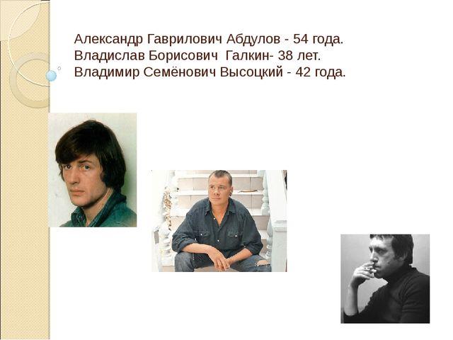 Александр Гаврилович Абдулов - 54 года. Владислав Борисович Галкин- 38 лет. В...
