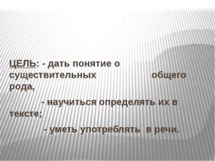 ЦЕЛЬ: - дать понятие о существительных  общего рода, - научиться определять