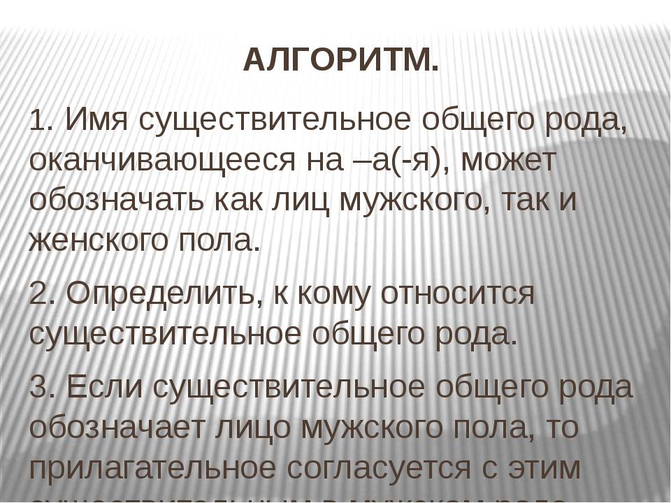 АЛГОРИТМ. 1. Имя существительное общего рода, оканчивающееся на –а(-я), может...