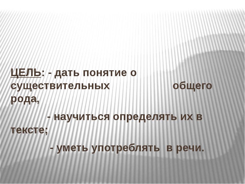 ЦЕЛЬ: - дать понятие о существительных  общего рода, - научиться определять...