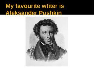 My favourite wtiter is Aleksander Pushkin