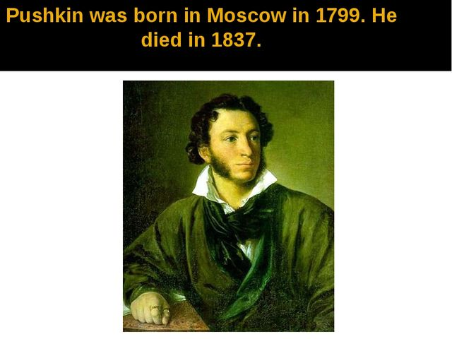 Pushkin was born in Moscow in 1799. He died in 1837.