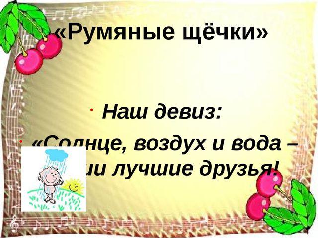 Наш девиз: «Солнце, воздух и вода – наши лучшие друзья! «Румяные щёчки»