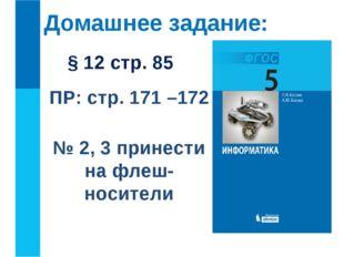 Домашнее задание: § 12 стр. 85 ПР: стр. 171 –172 № 2, 3 принести на флеш-носи