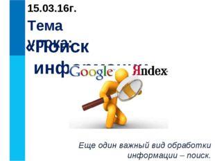 Тема урока: «Поиск информации» Еще один важный вид обработки информации – пои