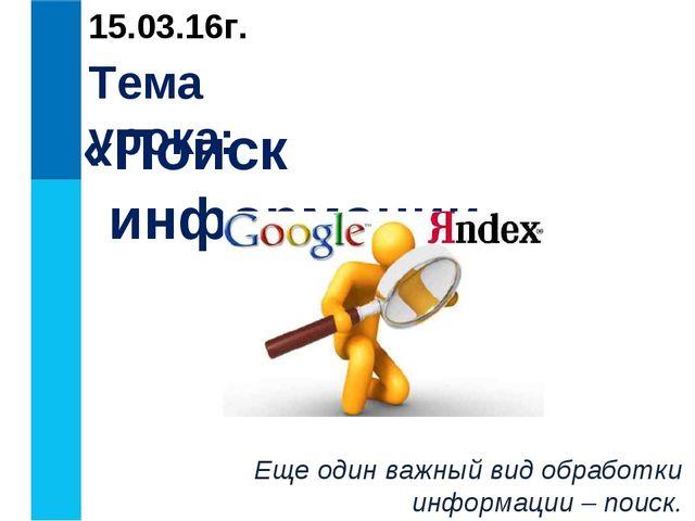 Тема урока: «Поиск информации» Еще один важный вид обработки информации – пои...