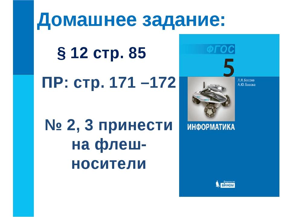 Домашнее задание: § 12 стр. 85 ПР: стр. 171 –172 № 2, 3 принести на флеш-носи...