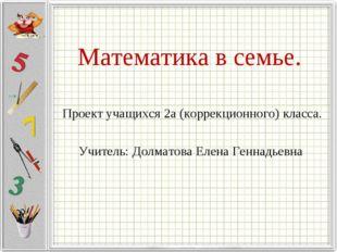 Математика в семье. Проект учащихся 2а (коррекционного) класса. Учитель: Долм