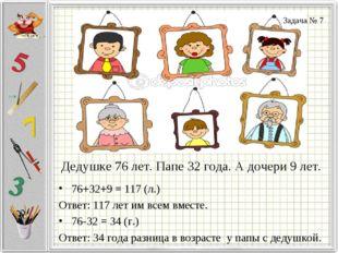 Дедушке 76 лет. Папе 32 года. А дочери 9 лет. 76+32+9 = 117 (л.) Ответ: 117 л