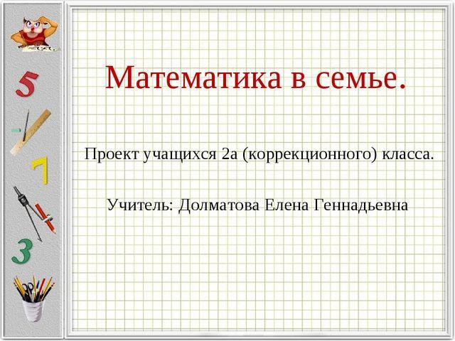 Математика в семье. Проект учащихся 2а (коррекционного) класса. Учитель: Долм...